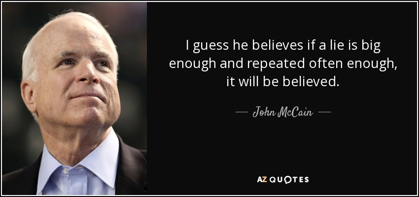 I guess he believes if a lie is big enough and repeated often enough, it will be believed. - John McCain