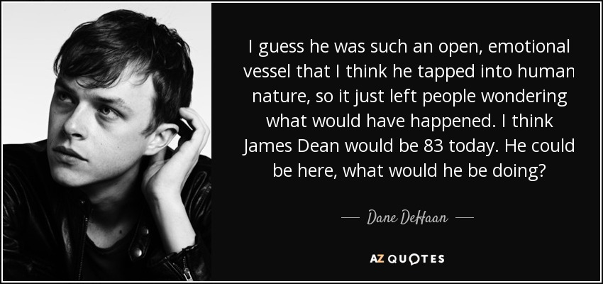 I guess he was such an open, emotional vessel that I think he tapped into human nature, so it just left people wondering what would have happened. I think James Dean would be 83 today. He could be here, what would he be doing? - Dane DeHaan