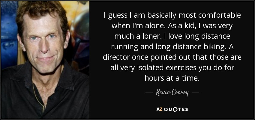 I guess I am basically most comfortable when I'm alone. As a kid, I was very much a loner. I love long distance running and long distance biking. A director once pointed out that those are all very isolated exercises you do for hours at a time. - Kevin Conroy