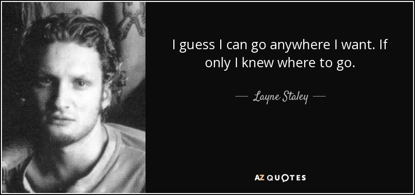 I guess I can go anywhere I want. If only I knew where to go. - Layne Staley