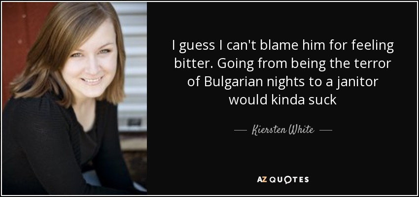 I guess I can't blame him for feeling bitter. Going from being the terror of Bulgarian nights to a janitor would kinda suck - Kiersten White