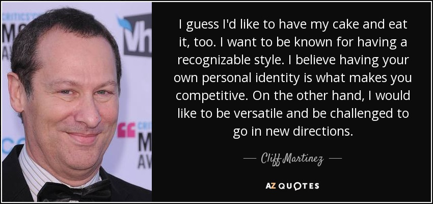 I guess I'd like to have my cake and eat it, too. I want to be known for having a recognizable style. I believe having your own personal identity is what makes you competitive. On the other hand, I would like to be versatile and be challenged to go in new directions. - Cliff Martinez