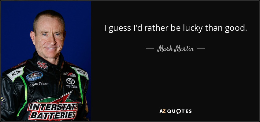 I guess I'd rather be lucky than good. - Mark Martin
