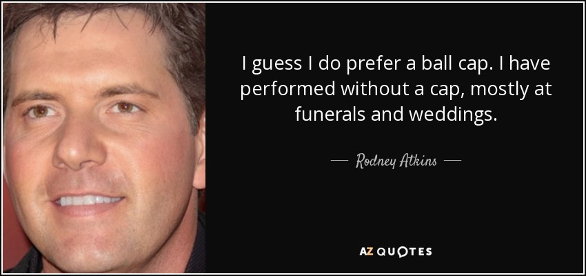 I guess I do prefer a ball cap. I have performed without a cap, mostly at funerals and weddings. - Rodney Atkins