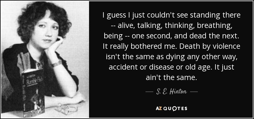 I guess I just couldn't see standing there -- alive, talking, thinking, breathing, being -- one second, and dead the next. It really bothered me. Death by violence isn't the same as dying any other way, accident or disease or old age. It just ain't the same. - S. E. Hinton