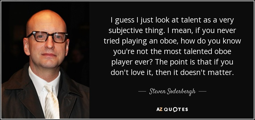 I guess I just look at talent as a very subjective thing. I mean, if you never tried playing an oboe, how do you know you're not the most talented oboe player ever? The point is that if you don't love it, then it doesn't matter. - Steven Soderbergh