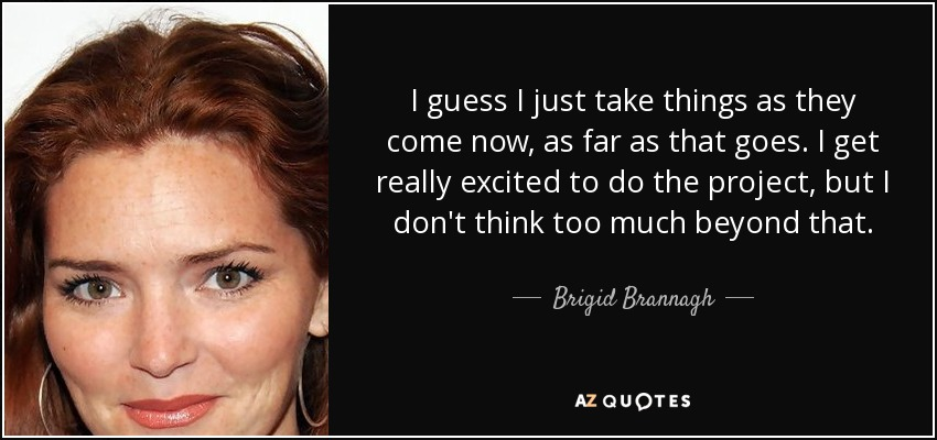I guess I just take things as they come now, as far as that goes. I get really excited to do the project, but I don't think too much beyond that. - Brigid Brannagh