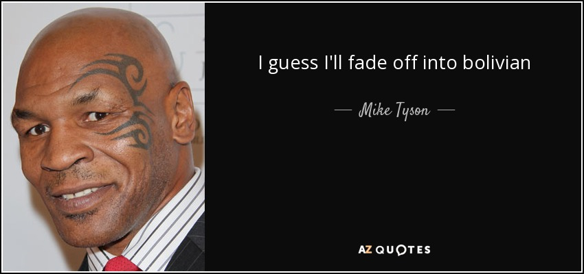 I guess I'll fade off into bolivian - Mike Tyson