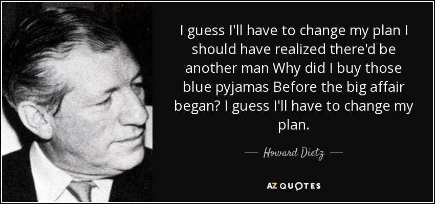 I guess I'll have to change my plan I should have realized there'd be another man Why did I buy those blue pyjamas Before the big affair began? I guess I'll have to change my plan. - Howard Dietz