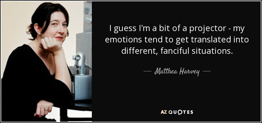 I guess I'm a bit of a projector - my emotions tend to get translated into different, fanciful situations. - Matthea Harvey