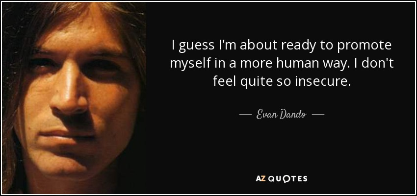 I guess I'm about ready to promote myself in a more human way. I don't feel quite so insecure. - Evan Dando