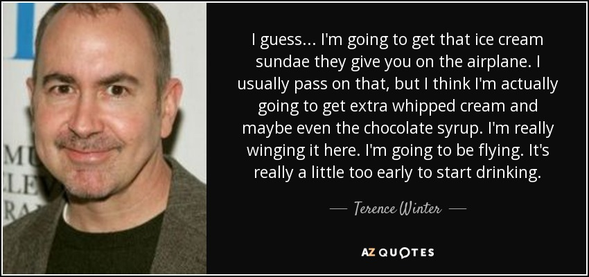 Terence Winter Quote I Guess Im Going To Get That Ice Cream