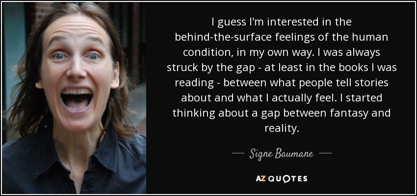 I guess I'm interested in the behind-the-surface feelings of the human condition, in my own way. I was always struck by the gap - at least in the books I was reading - between what people tell stories about and what I actually feel. I started thinking about a gap between fantasy and reality. - Signe Baumane