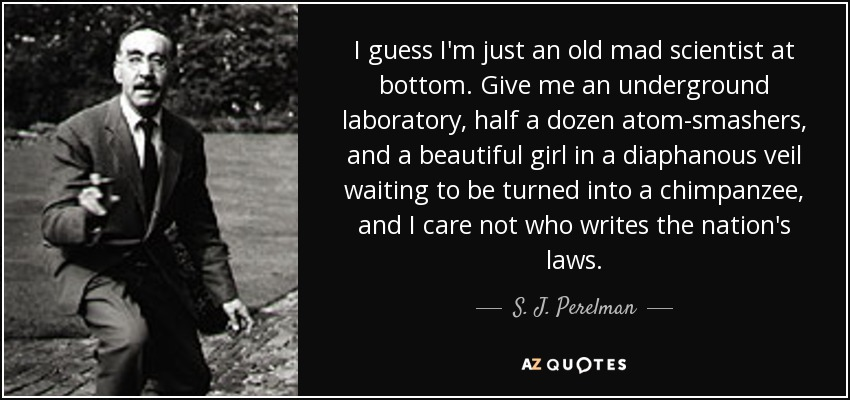 I guess I'm just an old mad scientist at bottom. Give me an underground laboratory, half a dozen atom-smashers, and a beautiful girl in a diaphanous veil waiting to be turned into a chimpanzee, and I care not who writes the nation's laws. - S. J. Perelman
