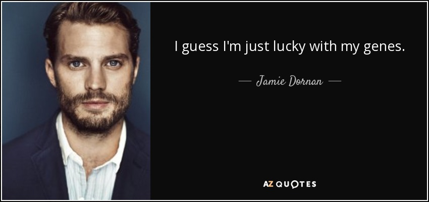 I guess I'm just lucky with my genes. - Jamie Dornan