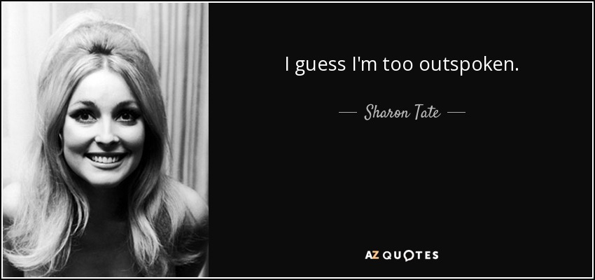 I guess I'm too outspoken. - Sharon Tate