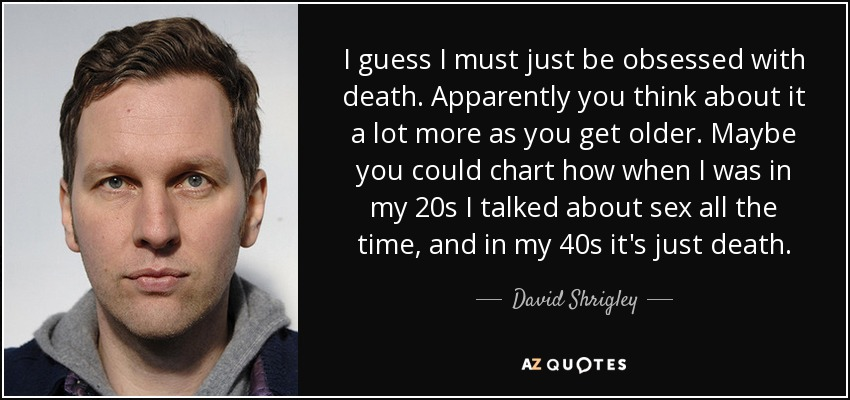 I guess I must just be obsessed with death. Apparently you think about it a lot more as you get older. Maybe you could chart how when I was in my 20s I talked about sex all the time, and in my 40s it's just death. - David Shrigley