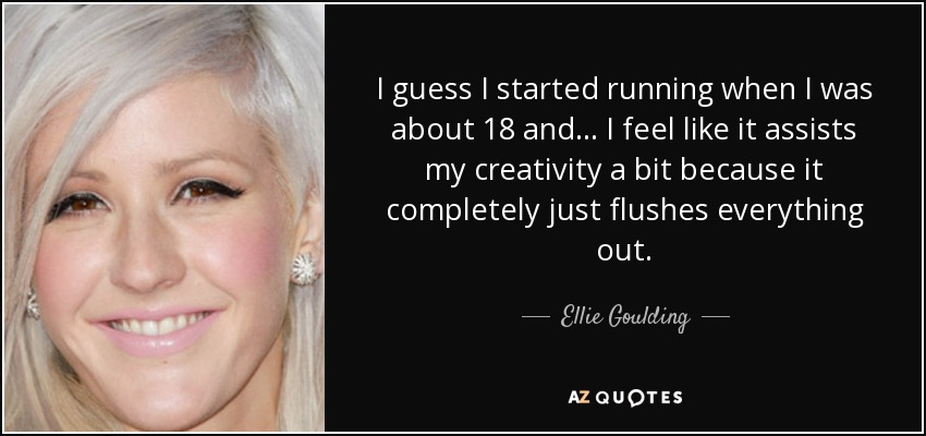 I guess I started running when I was about 18 and... I feel like it assists my creativity a bit because it completely just flushes everything out. - Ellie Goulding