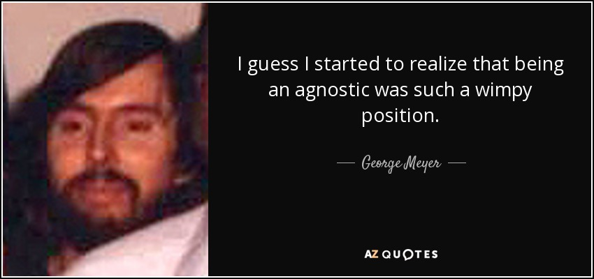 I guess I started to realize that being an agnostic was such a wimpy position. - George Meyer
