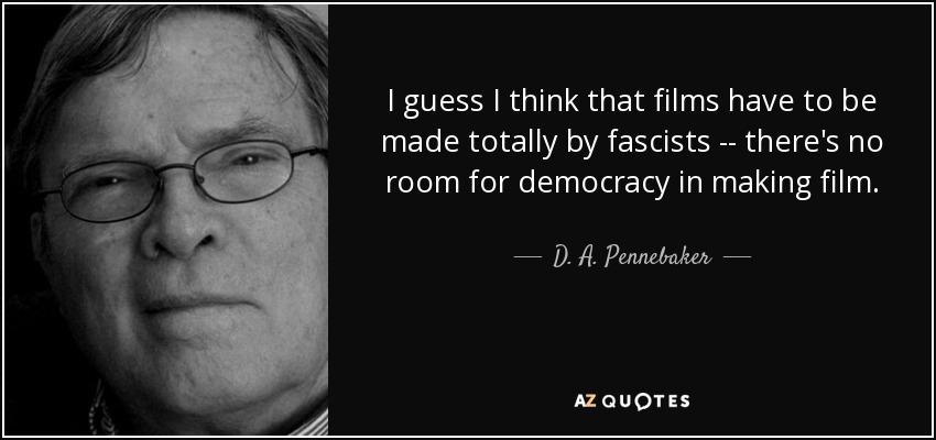 I guess I think that films have to be made totally by fascists -- there's no room for democracy in making film. - D. A. Pennebaker
