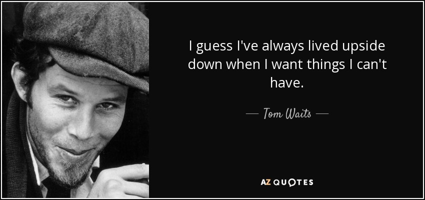I guess I've always lived upside down when I want things I can't have. - Tom Waits