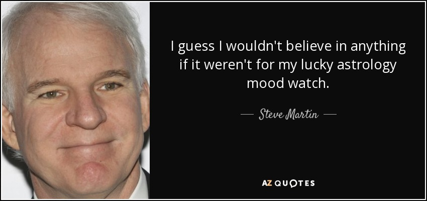 I guess I wouldn't believe in anything if it weren't for my lucky astrology mood watch. - Steve Martin