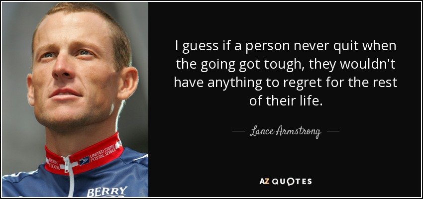 I guess if a person never quit when the going got tough, they wouldn't have anything to regret for the rest of their life. - Lance Armstrong