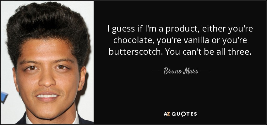 I guess if I'm a product, either you're chocolate, you're vanilla or you're butterscotch. You can't be all three. - Bruno Mars