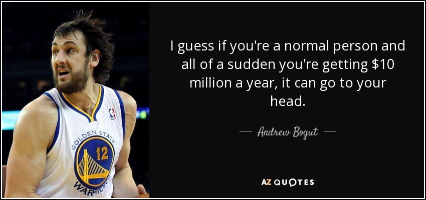 I guess if you're a normal person and all of a sudden you're getting $10 million a year, it can go to your head. - Andrew Bogut