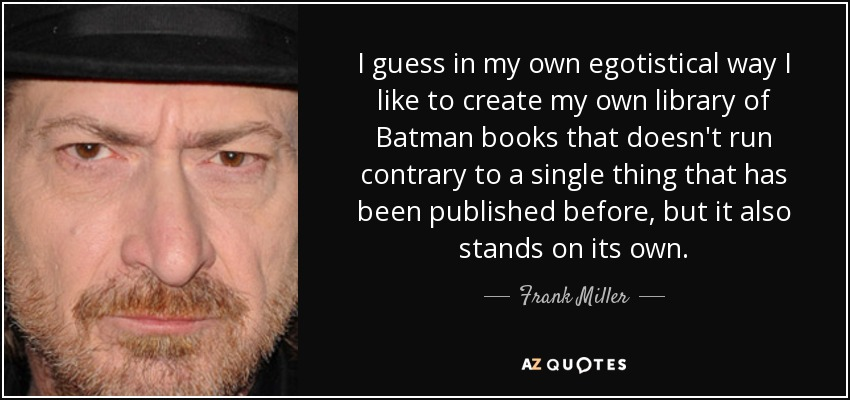I guess in my own egotistical way I like to create my own library of Batman books that doesn't run contrary to a single thing that has been published before, but it also stands on its own. - Frank Miller