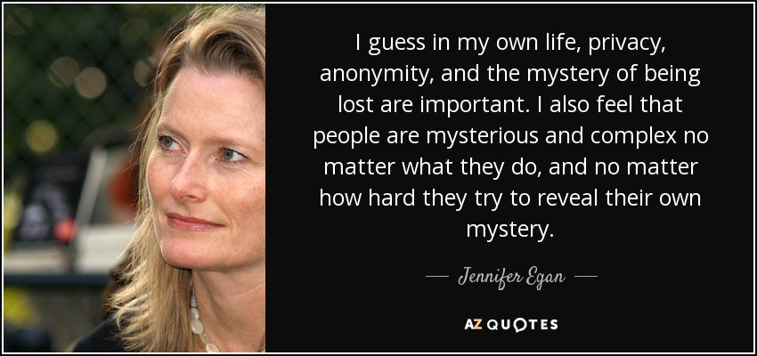 I guess in my own life, privacy, anonymity, and the mystery of being lost are important. I also feel that people are mysterious and complex no matter what they do, and no matter how hard they try to reveal their own mystery. - Jennifer Egan