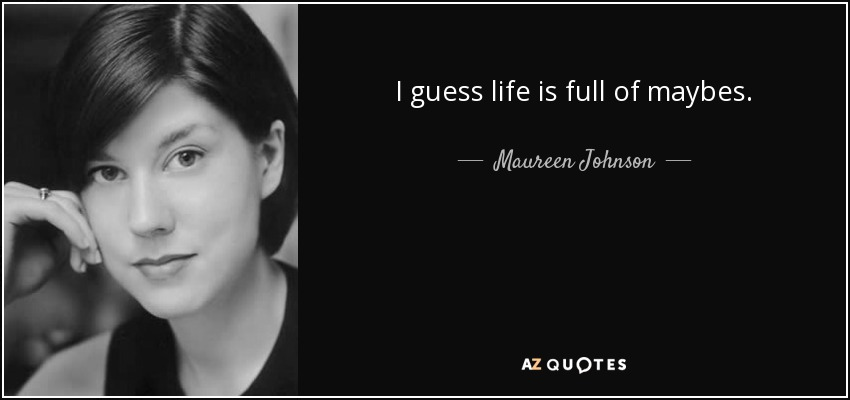 I guess life is full of maybes. - Maureen Johnson