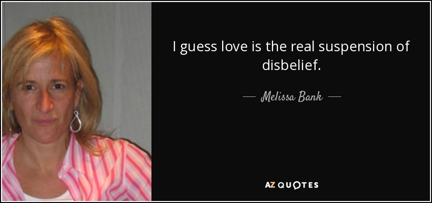 I guess love is the real suspension of disbelief. - Melissa Bank