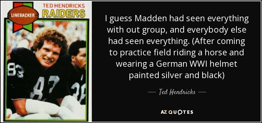 I guess Madden had seen everything with out group, and everybody else had seen everything. (After coming to practice field riding a horse and wearing a German WWI helmet painted silver and black) - Ted Hendricks