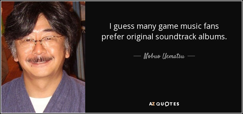 I guess many game music fans prefer original soundtrack albums. - Nobuo Uematsu