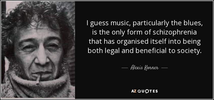 I guess music, particularly the blues, is the only form of schizophrenia that has organised itself into being both legal and beneficial to society. - Alexis Korner
