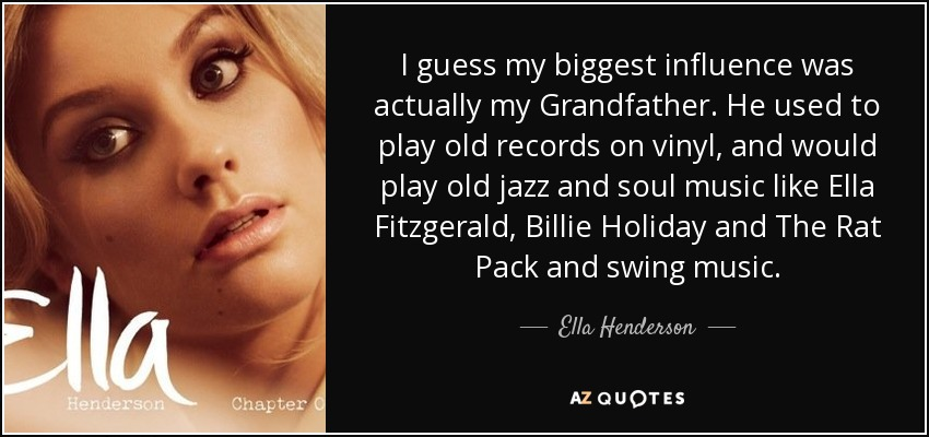 I guess my biggest influence was actually my Grandfather. He used to play old records on vinyl, and would play old jazz and soul music like Ella Fitzgerald, Billie Holiday and The Rat Pack and swing music. - Ella Henderson