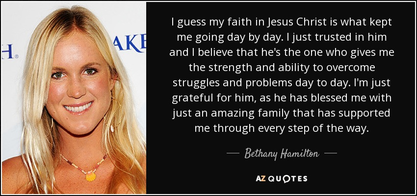 I guess my faith in Jesus Christ is what kept me going day by day. I just trusted in him and I believe that he's the one who gives me the strength and ability to overcome struggles and problems day to day. I'm just grateful for him, as he has blessed me with just an amazing family that has supported me through every step of the way. - Bethany Hamilton