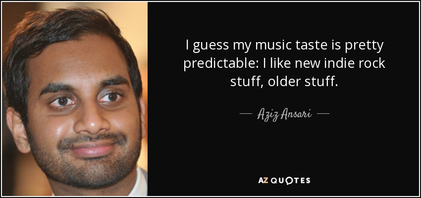 I guess my music taste is pretty predictable: I like new indie rock stuff, older stuff. - Aziz Ansari