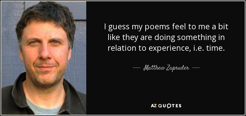 I guess my poems feel to me a bit like they are doing something in relation to experience, i.e. time. - Matthew Zapruder