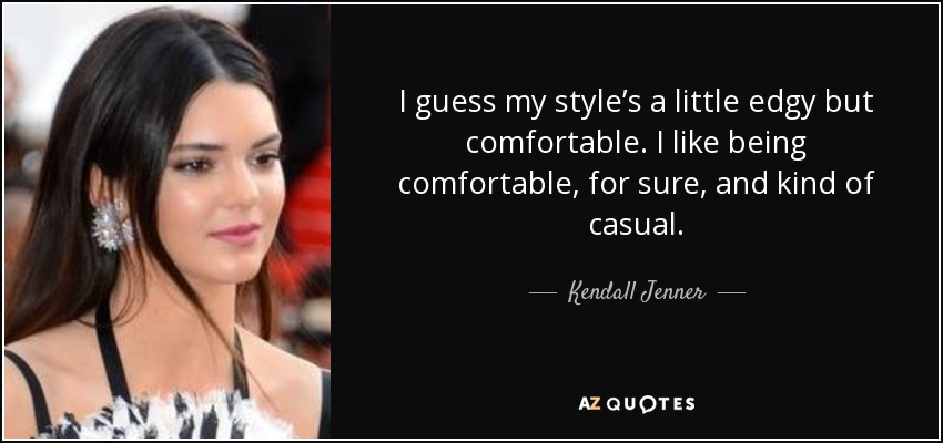 I guess my style's a little edgy but comfortable. I like being comfortable, for sure, and kind of casual. - Kendall Jenner