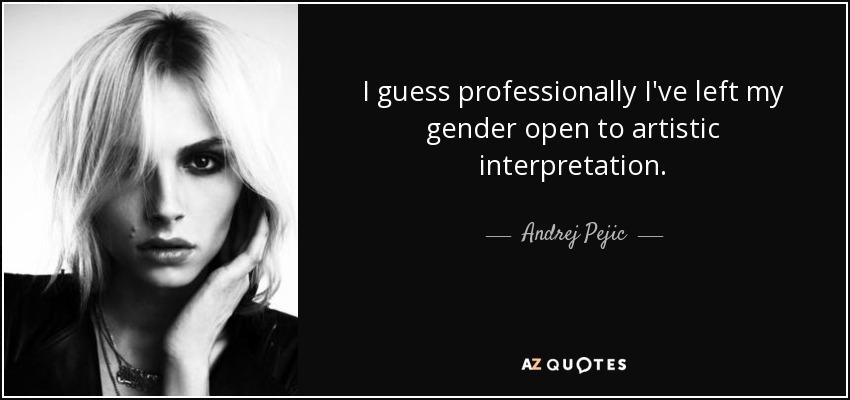 I guess professionally I've left my gender open to artistic interpretation. - Andrej Pejic