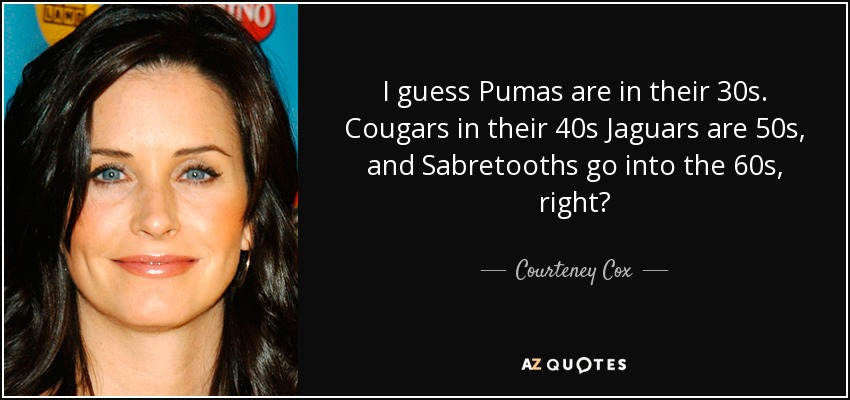 I guess Pumas are in their 30s. Cougars in their 40s Jaguars are 50s, and Sabretooths go into the 60s, right? - Courteney Cox