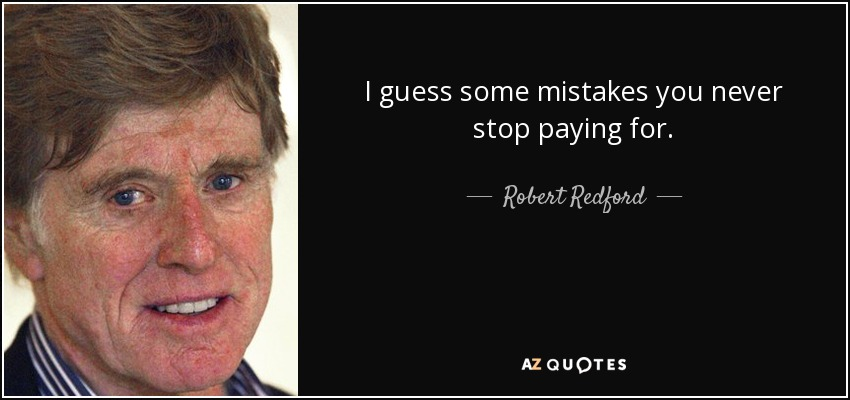 I guess some mistakes you never stop paying for. - Robert Redford