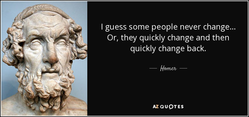 I guess some people never change... Or, they quickly change and then quickly change back. - Homer