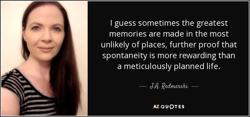I guess sometimes the greatest memories are made in the most unlikely of places, further proof that spontaneity is more rewarding than a meticulously planned life. - J.A. Redmerski