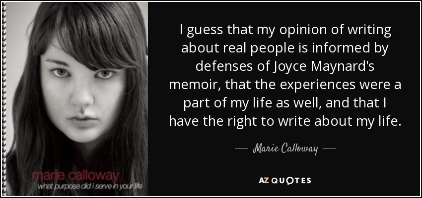 I guess that my opinion of writing about real people is informed by defenses of Joyce Maynard's memoir, that the experiences were a part of my life as well, and that I have the right to write about my life. - Marie Calloway