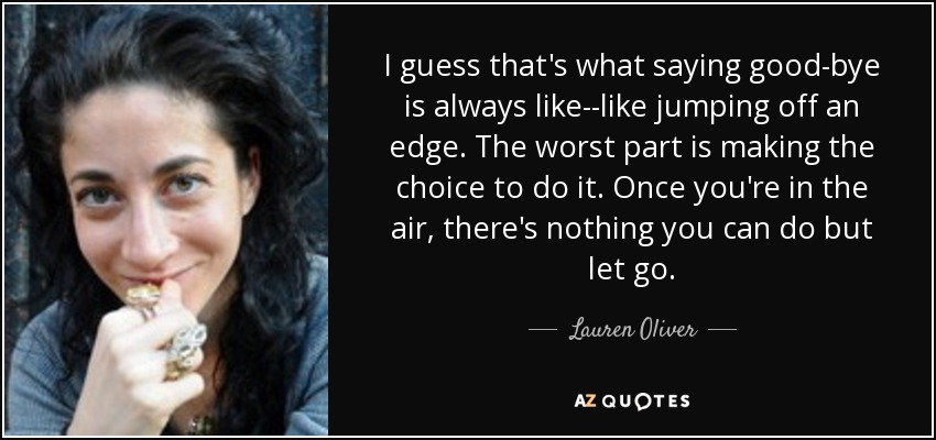 I guess that's what saying good-bye is always like--like jumping off an edge. The worst part is making the choice to do it. Once you're in the air, there's nothing you can do but let go. - Lauren Oliver