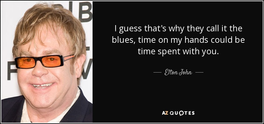 meritare Distribuzione gravità  Elton John quote: I guess that's why they call it the blues, time...