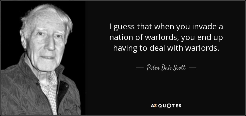 I guess that when you invade a nation of warlords, you end up having to deal with warlords. - Peter Dale Scott